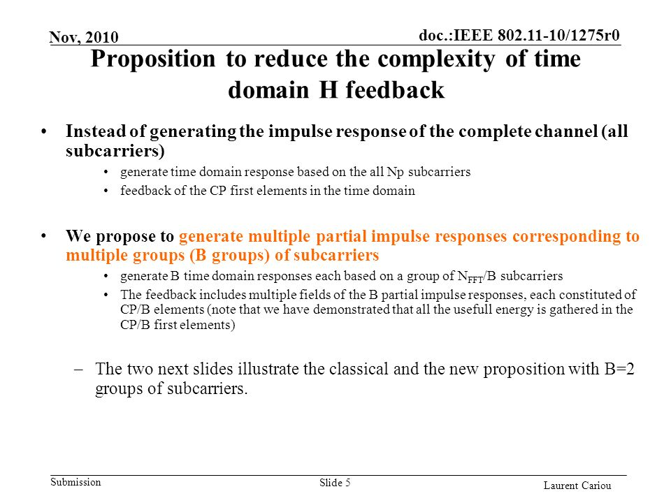 doc.:IEEE 802.11-10/1275r0 Submission Laurent Cariou Nov, 2010 Proposition to reduce the complexity of time domain H feedback Instead of generating the impulse response of the complete channel (all subcarriers) generate time domain response based on the all Np subcarriers feedback of the CP first elements in the time domain We propose to generate multiple partial impulse responses corresponding to multiple groups (B groups) of subcarriers generate B time domain responses each based on a group of N FFT /B subcarriers The feedback includes multiple fields of the B partial impulse responses, each constituted of CP/B elements (note that we have demonstrated that all the usefull energy is gathered in the CP/B first elements) –The two next slides illustrate the classical and the new proposition with B=2 groups of subcarriers.