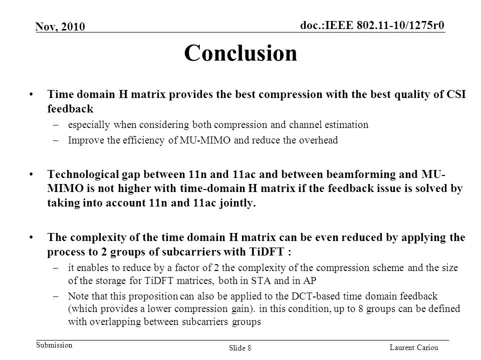 doc.:IEEE 802.11-10/1275r0 Submission Laurent Cariou Nov, 2010 Conclusion Time domain H matrix provides the best compression with the best quality of CSI feedback –especially when considering both compression and channel estimation –Improve the efficiency of MU-MIMO and reduce the overhead Technological gap between 11n and 11ac and between beamforming and MU- MIMO is not higher with time-domain H matrix if the feedback issue is solved by taking into account 11n and 11ac jointly.
