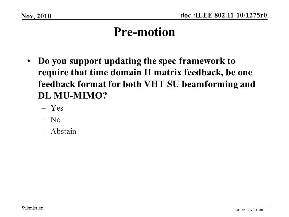 doc.:IEEE 802.11-10/1275r0 Submission Laurent Cariou Nov, 2010 Pre-motion Do you support updating the spec framework to require that time domain H matrix feedback, be one feedback format for both VHT SU beamforming and DL MU-MIMO.