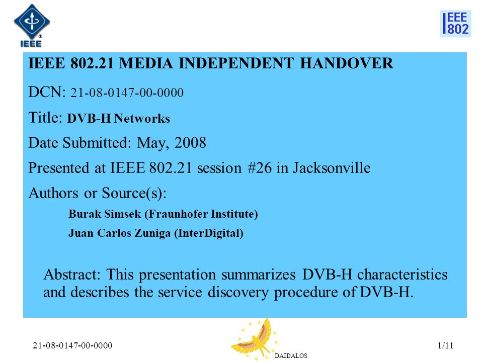 DAIDALOS 21-08-0147-00-00001/11 IEEE 802.21 MEDIA INDEPENDENT HANDOVER DCN: 21-08-0147-00-0000 Title: DVB-H Networks Date Submitted: May, 2008 Presented at IEEE 802.21 session #26 in Jacksonville Authors or Source(s): Burak Simsek (Fraunhofer Institute) Juan Carlos Zuniga (InterDigital) Abstract: This presentation summarizes DVB-H characteristics and describes the service discovery procedure of DVB-H.