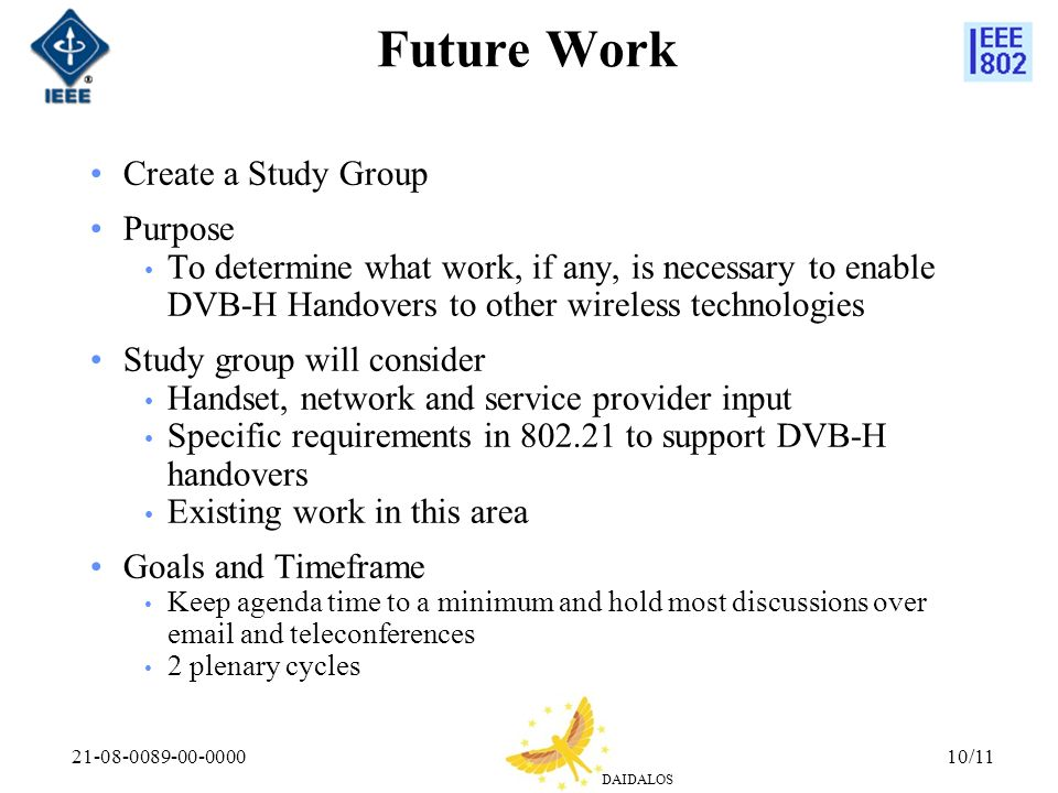 DAIDALOS 21-08-0089-00-000010/11 Future Work Create a Study Group Purpose To determine what work, if any, is necessary to enable DVB-H Handovers to other wireless technologies Study group will consider Handset, network and service provider input Specific requirements in 802.21 to support DVB-H handovers Existing work in this area Goals and Timeframe Keep agenda time to a minimum and hold most discussions over email and teleconferences 2 plenary cycles