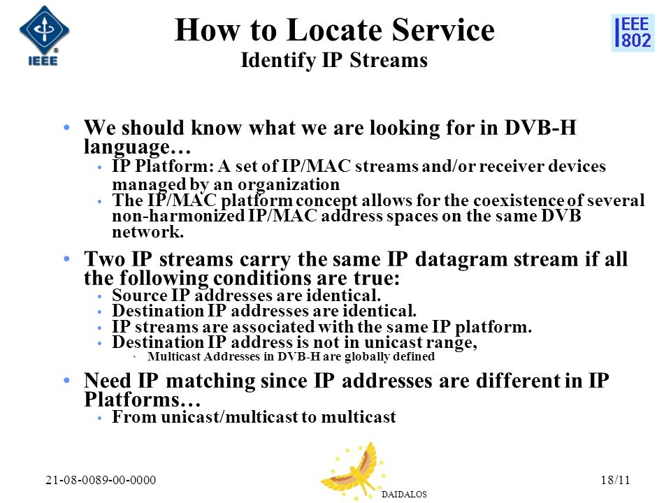 DAIDALOS 21-08-0089-00-000018/11 How to Locate Service Identify IP Streams We should know what we are looking for in DVB-H language… IP Platform: A set of IP/MAC streams and/or receiver devices managed by an organization The IP/MAC platform concept allows for the coexistence of several non-harmonized IP/MAC address spaces on the same DVB network.