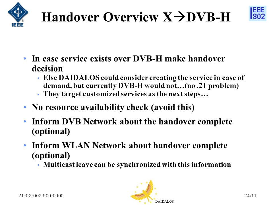 DAIDALOS 21-08-0089-00-000024/11 Handover Overview X DVB-H In case service exists over DVB-H make handover decision Else DAIDALOS could consider creating the service in case of demand, but currently DVB-H would not…(no.21 problem) They target customized services as the next steps… No resource availability check (avoid this) Inform DVB Network about the handover complete (optional) Inform WLAN Network about handover complete (optional) Multicast leave can be synchronized with this information