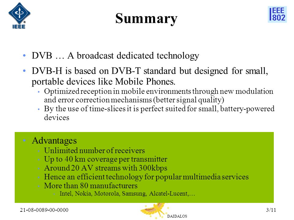 DAIDALOS 21-08-0089-00-00003/11 Summary DVB … A broadcast dedicated technology DVB-H is based on DVB-T standard but designed for small, portable devices like Mobile Phones.