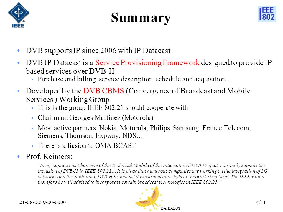 DAIDALOS 21-08-0089-00-00004/11 Summary DVB supports IP since 2006 with IP Datacast DVB IP Datacast is a Service Provisioning Framework designed to provide IP based services over DVB-H Purchase and billing, service description, schedule and acquisition… Developed by the DVB CBMS (Convergence of Broadcast and Mobile Services ) Working Group This is the group IEEE 802.21 should cooperate with Chairman: Georges Martinez (Motorola) Most active partners: Nokia, Motorola, Philips, Samsung, France Telecom, Siemens, Thomson, Expway, NDS… There is a liasion to OMA BCAST Prof.