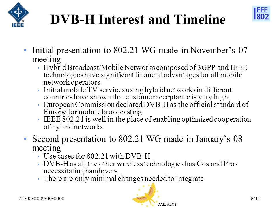 DAIDALOS 21-08-0089-00-00008/11 DVB-H Interest and Timeline Initial presentation to 802.21 WG made in Novembers 07 meeting Hybrid Broadcast/Mobile Networks composed of 3GPP and IEEE technologies have significant financial advantages for all mobile network operators Initial mobile TV services using hybrid networks in different countries have shown that customer acceptance is very high European Commission declared DVB-H as the official standard of Europe for mobile broadcasting IEEE 802.21 is well in the place of enabling optimized cooperation of hybrid networks Second presentation to 802.21 WG made in Januarys 08 meeting Use cases for 802.21 with DVB-H DVB-H as all the other wireless technologies has Cos and Pros necessitating handovers There are only minimal changes needed to integrate