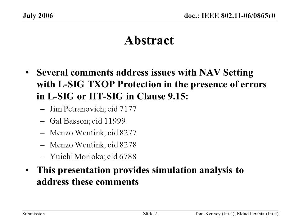 doc.: IEEE 802.11-06/0865r0 Submission July 2006 Tom Kenney (Intel), Eldad Perahia (Intel)Slide 2 Abstract Several comments address issues with NAV Setting with L-SIG TXOP Protection in the presence of errors in L-SIG or HT-SIG in Clause 9.15: –Jim Petranovich; cid 7177 –Gal Basson; cid 11999 –Menzo Wentink; cid 8277 –Menzo Wentink; cid 8278 –Yuichi Morioka; cid 6788 This presentation provides simulation analysis to address these comments