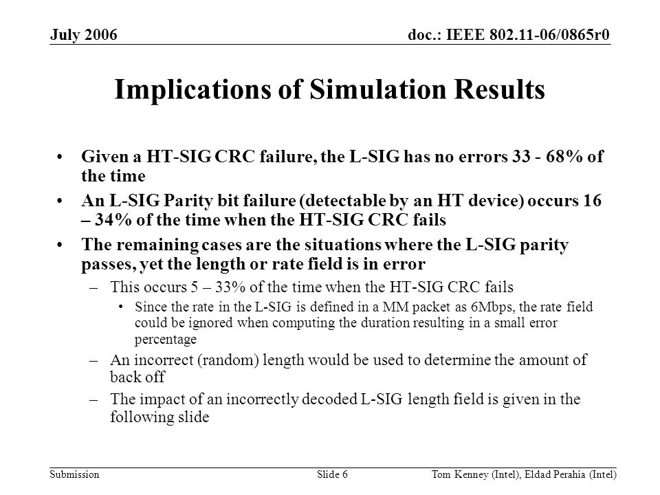 doc.: IEEE 802.11-06/0865r0 Submission July 2006 Tom Kenney (Intel), Eldad Perahia (Intel)Slide 6 Implications of Simulation Results Given a HT-SIG CRC failure, the L-SIG has no errors 33 - 68% of the time An L-SIG Parity bit failure (detectable by an HT device) occurs 16 – 34% of the time when the HT-SIG CRC fails The remaining cases are the situations where the L-SIG parity passes, yet the length or rate field is in error –This occurs 5 – 33% of the time when the HT-SIG CRC fails Since the rate in the L-SIG is defined in a MM packet as 6Mbps, the rate field could be ignored when computing the duration resulting in a small error percentage –An incorrect (random) length would be used to determine the amount of back off –The impact of an incorrectly decoded L-SIG length field is given in the following slide