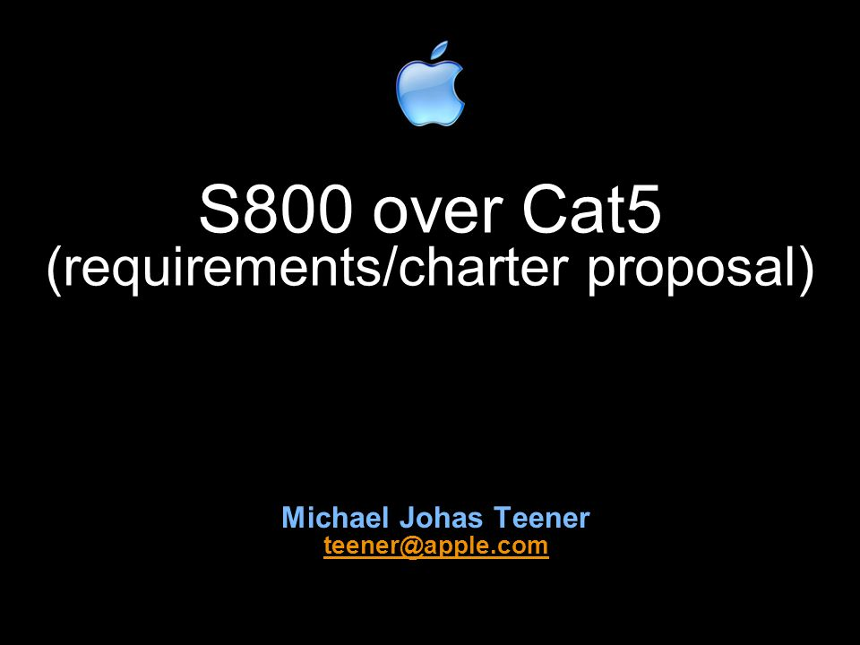 S800 over Cat5 (requirements/charter proposal) Michael Johas Teener teener@apple.com teener@apple.com