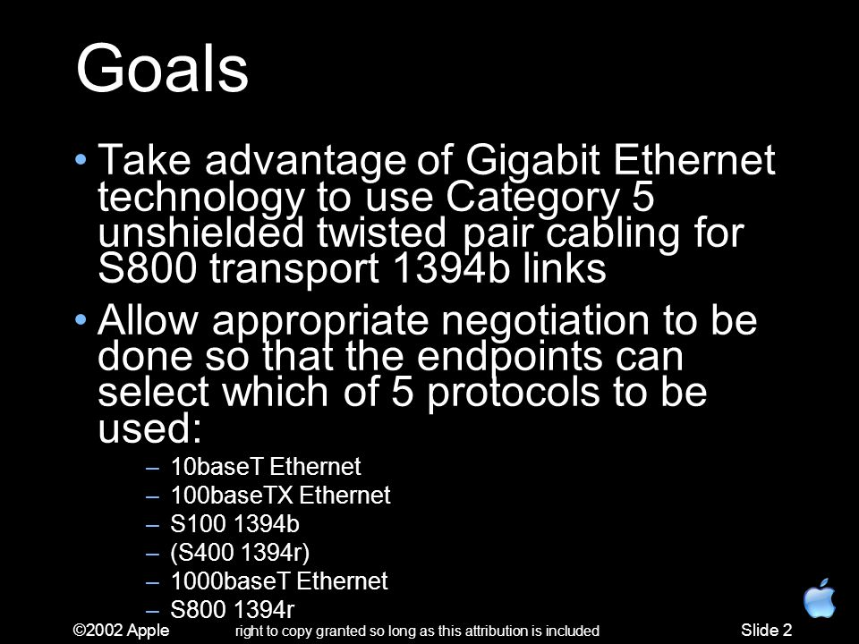 ©2002 Apple right to copy granted so long as this attribution is included Slide 2 Goals Take advantage of Gigabit Ethernet technology to use Category 5 unshielded twisted pair cabling for S800 transport 1394b links Allow appropriate negotiation to be done so that the endpoints can select which of 5 protocols to be used: –10baseT Ethernet –100baseTX Ethernet –S100 1394b –(S400 1394r) –1000baseT Ethernet –S800 1394r