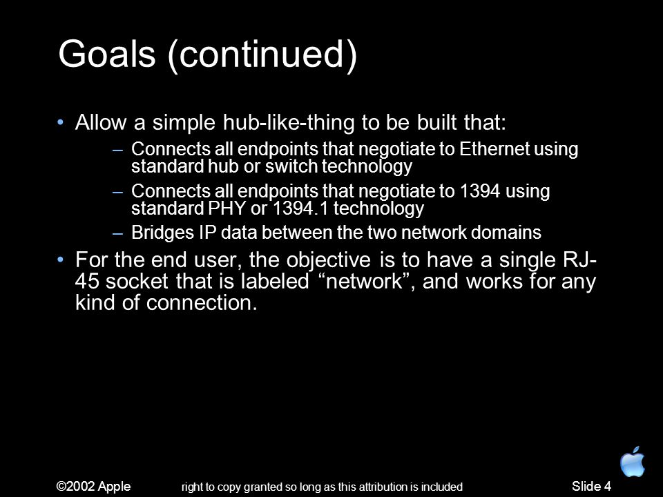 ©2002 Apple right to copy granted so long as this attribution is included Slide 4 Goals (continued) Allow a simple hub-like-thing to be built that: –Connects all endpoints that negotiate to Ethernet using standard hub or switch technology –Connects all endpoints that negotiate to 1394 using standard PHY or 1394.1 technology –Bridges IP data between the two network domains For the end user, the objective is to have a single RJ- 45 socket that is labeled network, and works for any kind of connection.