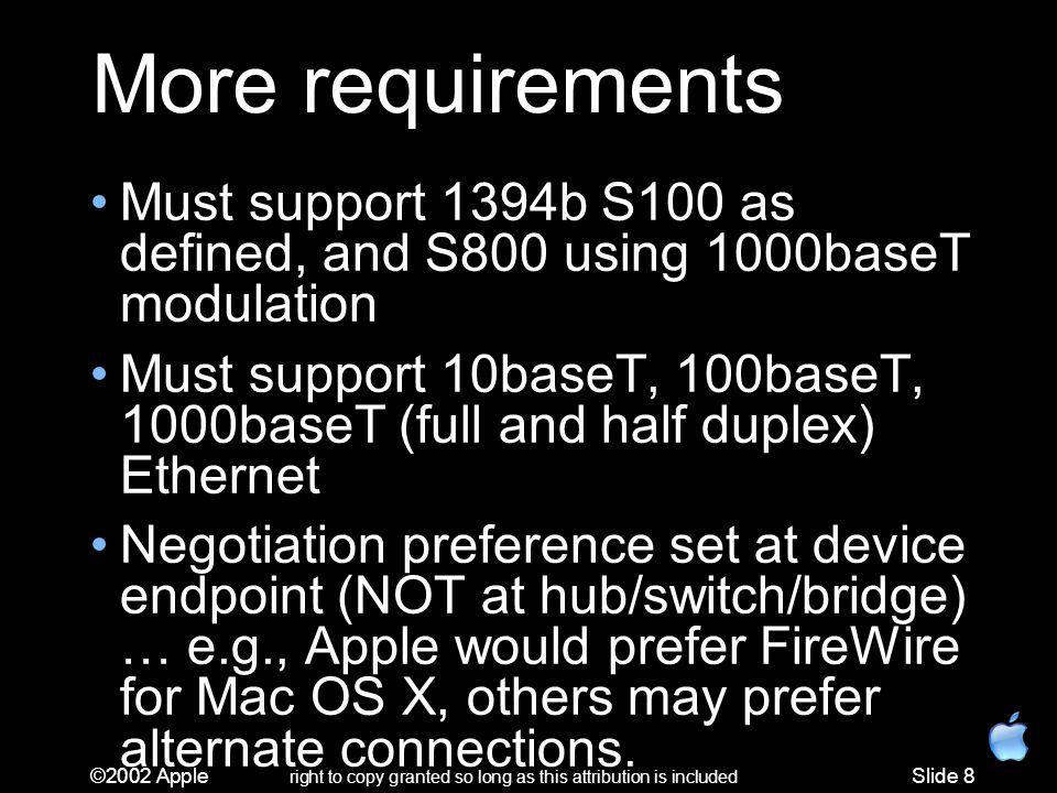 ©2002 Apple right to copy granted so long as this attribution is included Slide 8 More requirements Must support 1394b S100 as defined, and S800 using 1000baseT modulation Must support 10baseT, 100baseT, 1000baseT (full and half duplex) Ethernet Negotiation preference set at device endpoint (NOT at hub/switch/bridge) … e.g., Apple would prefer FireWire for Mac OS X, others may prefer alternate connections.
