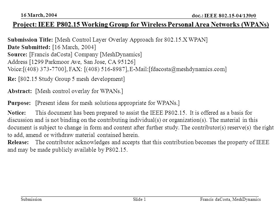 doc.: IEEE /139r0 Submission 16 March, 2004 Francis daCosta, MeshDynamicsSlide 1 Project: IEEE P Working Group for Wireless Personal Area Networks (WPANs) Submission Title: [Mesh Control Layer Overlay Approach for X WPAN] Date Submitted: [16 March, 2004] Source: [Francis daCosta] Company [MeshDynamics] Address [1299 Parkmoor Ave, San Jose, CA 95126] Voice:[(408) ], FAX: [(408) ], Re: [ Study Group 5 mesh development] Abstract:[Mesh control overlay for WPANs.] Purpose:[Present ideas for mesh solutions appropriate for WPANs.] Notice:This document has been prepared to assist the IEEE P