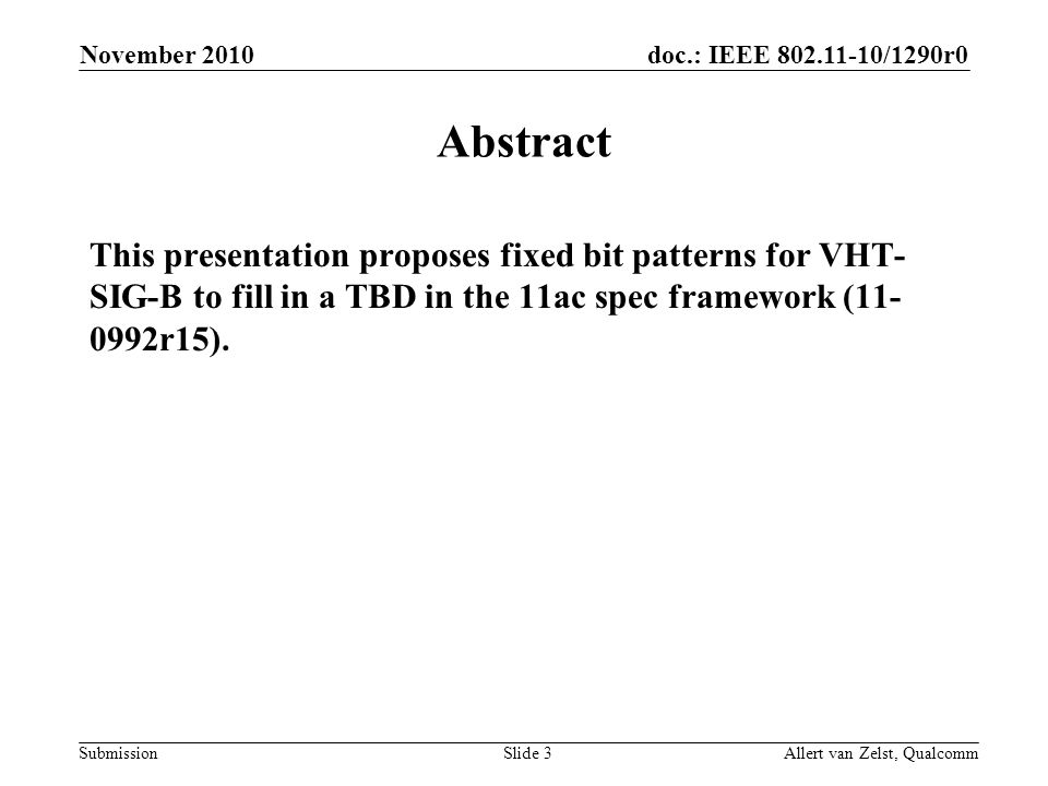 doc.: IEEE 802.11-10/1290r0 Submission November 2010 Allert van Zelst, QualcommSlide 3 Abstract This presentation proposes fixed bit patterns for VHT- SIG-B to fill in a TBD in the 11ac spec framework (11- 0992r15).