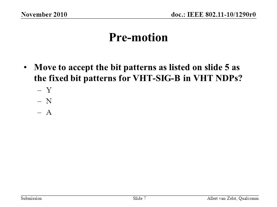 doc.: IEEE 802.11-10/1290r0 Submission November 2010 Allert van Zelst, QualcommSlide 7 Pre-motion Move to accept the bit patterns as listed on slide 5 as the fixed bit patterns for VHT-SIG-B in VHT NDPs.