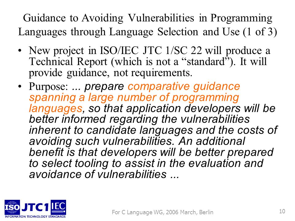 For C Language WG, 2006 March, Berlin 10 Guidance to Avoiding Vulnerabilities in Programming Languages through Language Selection and Use (1 of 3) New project in ISO/IEC JTC 1/SC 22 will produce a Technical Report (which is not a standard).
