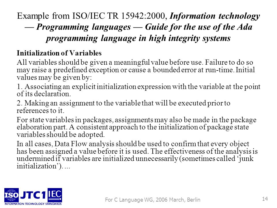 For C Language WG, 2006 March, Berlin 14 Example from ISO/IEC TR 15942:2000, Information technology Programming languages Guide for the use of the Ada programming language in high integrity systems Initialization of Variables All variables should be given a meaningful value before use.
