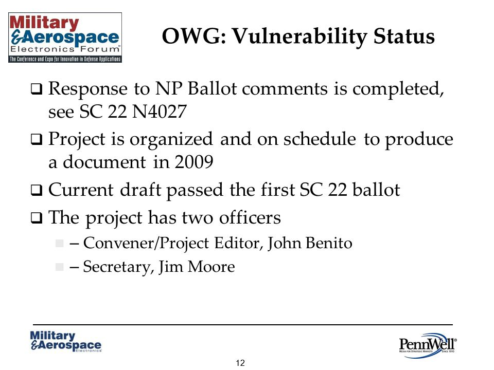 12 OWG: Vulnerability Status Response to NP Ballot comments is completed, see SC 22 N4027 Project is organized and on schedule to produce a document in 2009 Current draft passed the first SC 22 ballot The project has two officers – Convener/Project Editor, John Benito – Secretary, Jim Moore