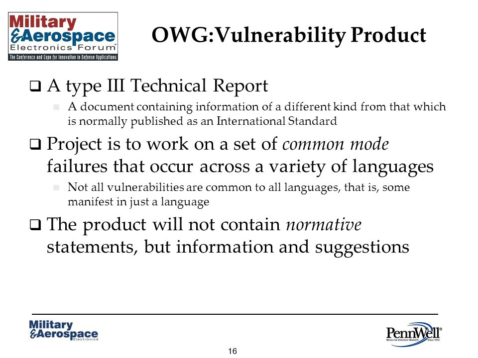 16 OWG:Vulnerability Product A type III Technical Report A document containing information of a different kind from that which is normally published as an International Standard Project is to work on a set of common mode failures that occur across a variety of languages Not all vulnerabilities are common to all languages, that is, some manifest in just a language The product will not contain normative statements, but information and suggestions