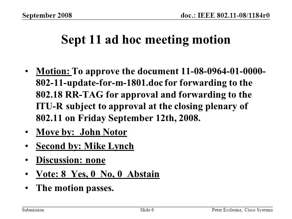 doc.: IEEE /1184r0 Submission September 2008 Peter Ecclesine, Cisco SystemsSlide 6 Sept 11 ad hoc meeting motion Motion: To approve the document update-for-m-1801.doc for forwarding to the RR-TAG for approval and forwarding to the ITU-R subject to approval at the closing plenary of on Friday September 12th, 2008.