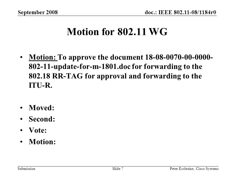doc.: IEEE /1184r0 Submission September 2008 Peter Ecclesine, Cisco SystemsSlide 7 Motion for WG Motion: To approve the document update-for-m-1801.doc for forwarding to the RR-TAG for approval and forwarding to the ITU-R.