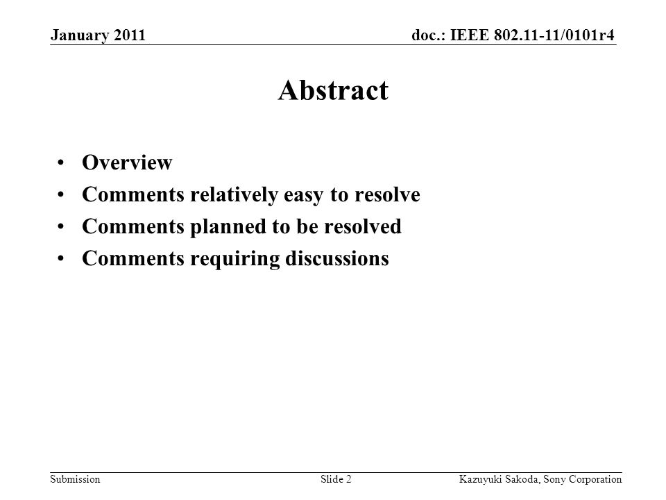 doc.: IEEE 802.11-11/0101r4 Submission January 2011 Kazuyuki Sakoda, Sony CorporationSlide 2 Abstract Overview Comments relatively easy to resolve Comments planned to be resolved Comments requiring discussions