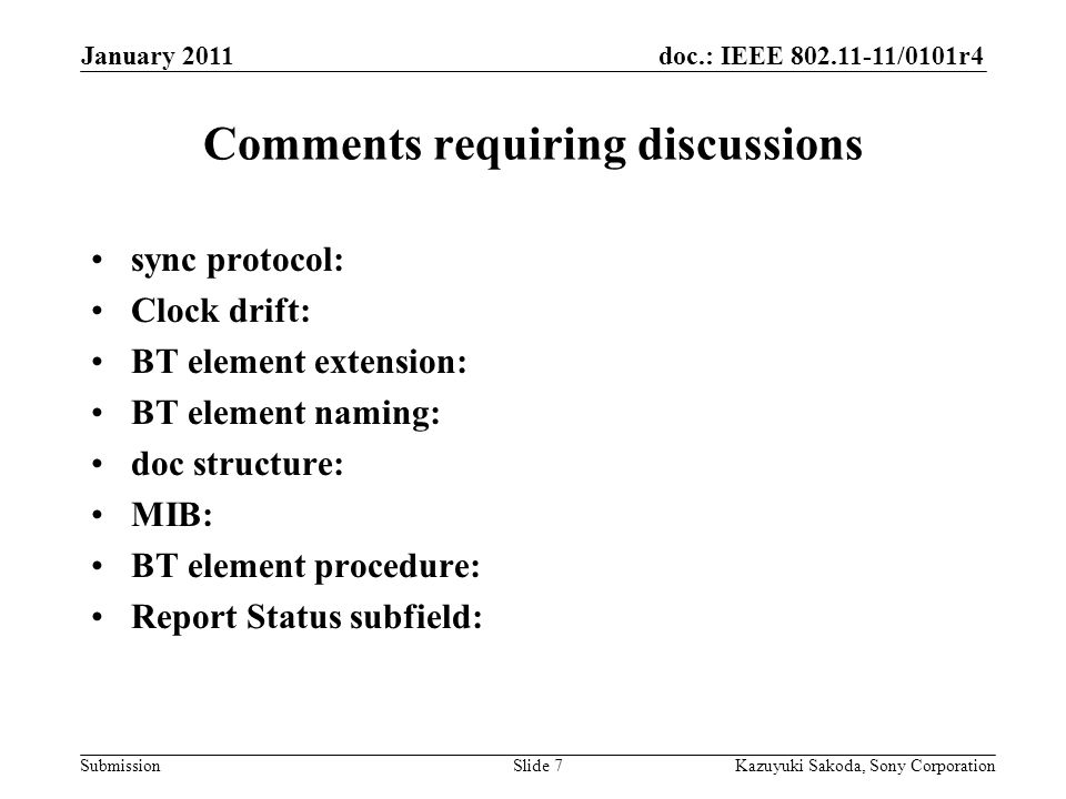 doc.: IEEE 802.11-11/0101r4 Submission January 2011 Kazuyuki Sakoda, Sony CorporationSlide 7 Comments requiring discussions sync protocol: Clock drift: BT element extension: BT element naming: doc structure: MIB: BT element procedure: Report Status subfield: