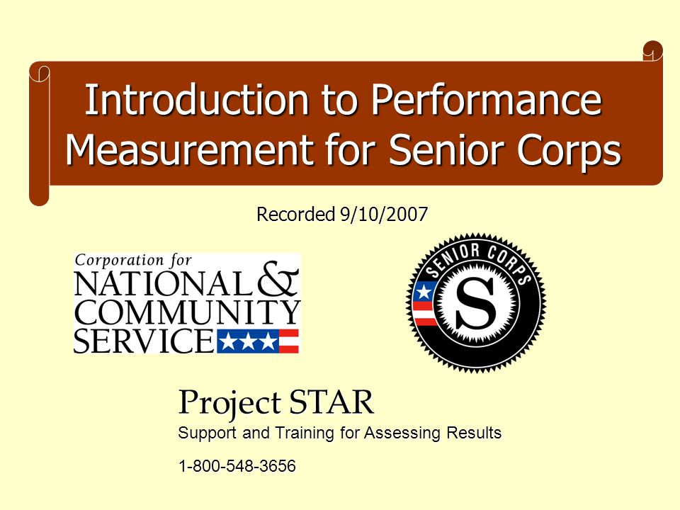 Introduction to Performance Measurement for Senior Corps Project STAR Support and Training for Assessing Results 1-800-548-3656 Recorded 9/10/2007