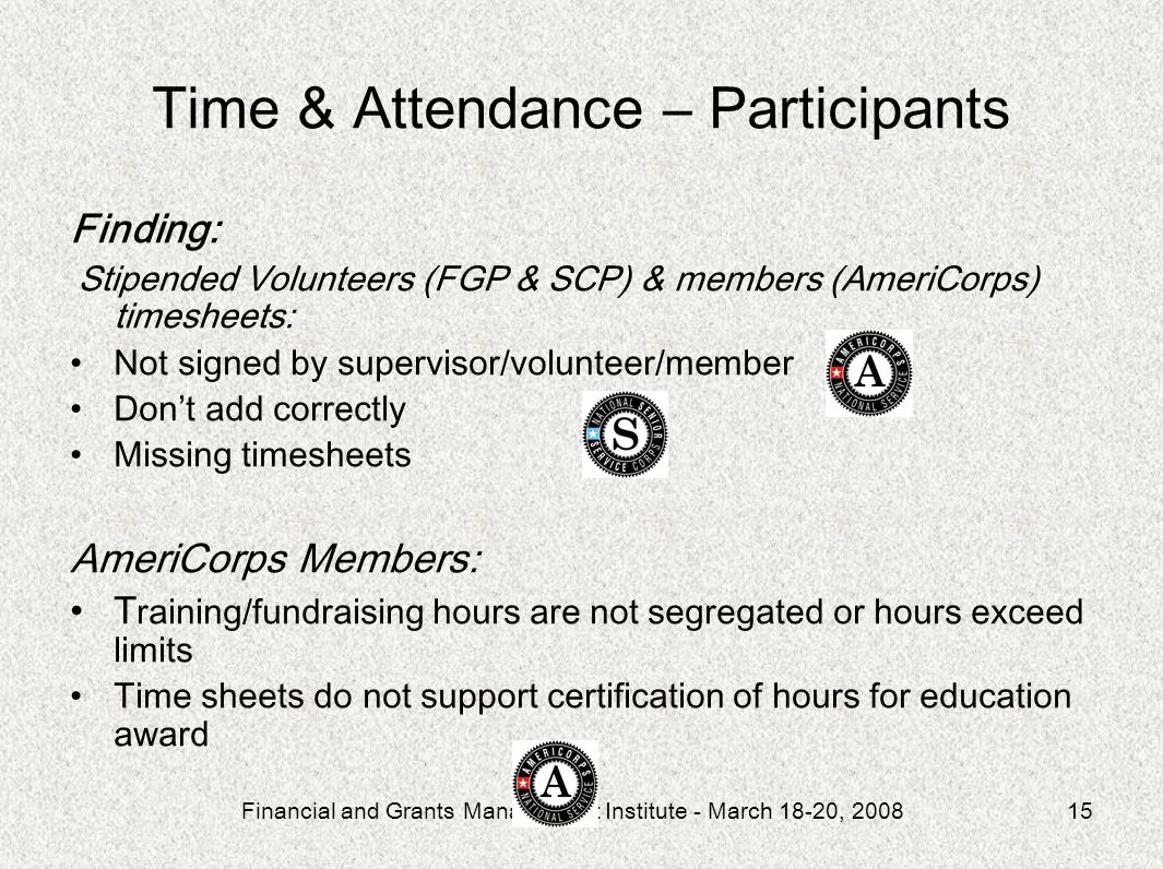 Financial and Grants Management Institute - March 18-20, 200815 Time & Attendance – Participants Finding: Stipended Volunteers (FGP & SCP) & members (AmeriCorps) timesheets: Not signed by supervisor/volunteer/member Dont add correctly Missing timesheets AmeriCorps Members: T raining/fundraising hours are not segregated or hours exceed limits Time sheets do not support certification of hours for education award