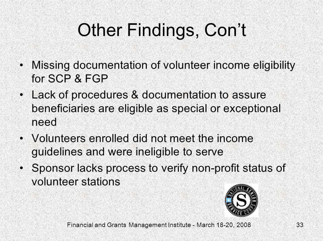 Financial and Grants Management Institute - March 18-20, 200833 Other Findings, Cont Missing documentation of volunteer income eligibility for SCP & FGP Lack of procedures & documentation to assure beneficiaries are eligible as special or exceptional need Volunteers enrolled did not meet the income guidelines and were ineligible to serve Sponsor lacks process to verify non-profit status of volunteer stations