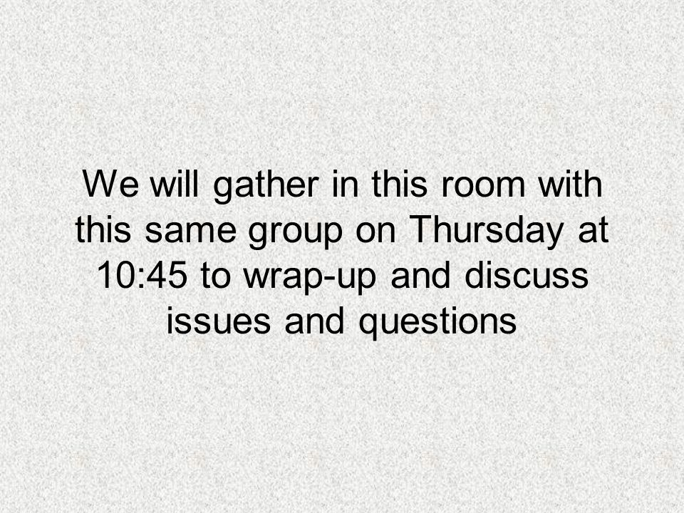 We will gather in this room with this same group on Thursday at 10:45 to wrap-up and discuss issues and questions