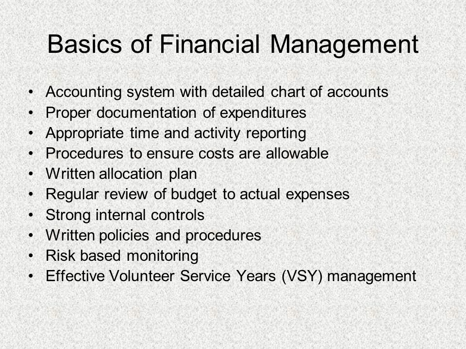 Basics of Financial Management Accounting system with detailed chart of accounts Proper documentation of expenditures Appropriate time and activity reporting Procedures to ensure costs are allowable Written allocation plan Regular review of budget to actual expenses Strong internal controls Written policies and procedures Risk based monitoring Effective Volunteer Service Years (VSY) management