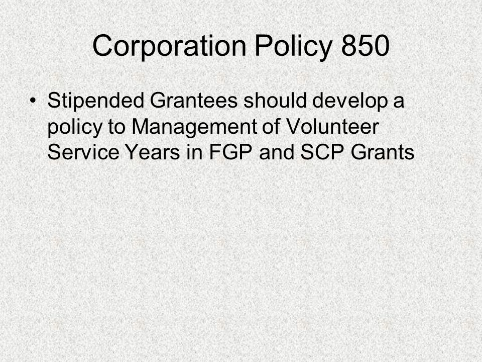 Corporation Policy 850 Stipended Grantees should develop a policy to Management of Volunteer Service Years in FGP and SCP Grants