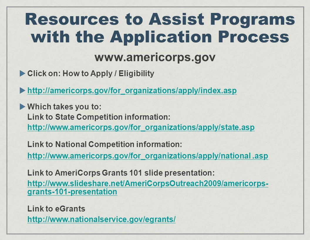 Resources to Assist Programs with the Application Process www.americorps.gov Click on: How to Apply / Eligibility http://americorps.gov/for_organizations/apply/index.asp Which takes you to: Link to State Competition information: http://www.americorps.gov/for_organizations/apply/state.asp Link to National Competition information: http://www.americorps.gov/for_organizations/apply/national.asp Link to AmeriCorps Grants 101 slide presentation: http://www.slideshare.net/AmeriCorpsOutreach2009/americorps- grants-101-presentation Link to eGrants http://www.nationalservice.gov/egrants/