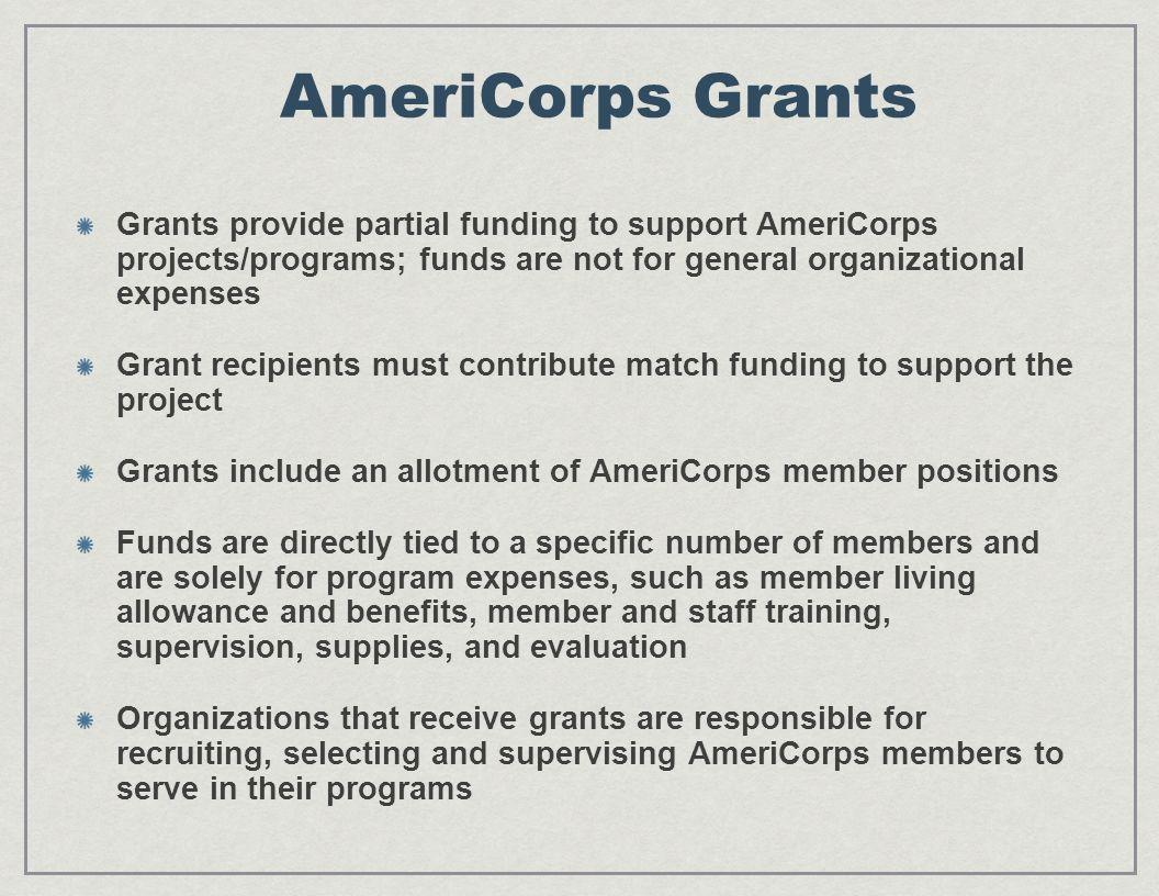 AmeriCorps Grants Grants provide partial funding to support AmeriCorps projects/programs; funds are not for general organizational expenses Grant recipients must contribute match funding to support the project Grants include an allotment of AmeriCorps member positions Funds are directly tied to a specific number of members and are solely for program expenses, such as member living allowance and benefits, member and staff training, supervision, supplies, and evaluation Organizations that receive grants are responsible for recruiting, selecting and supervising AmeriCorps members to serve in their programs