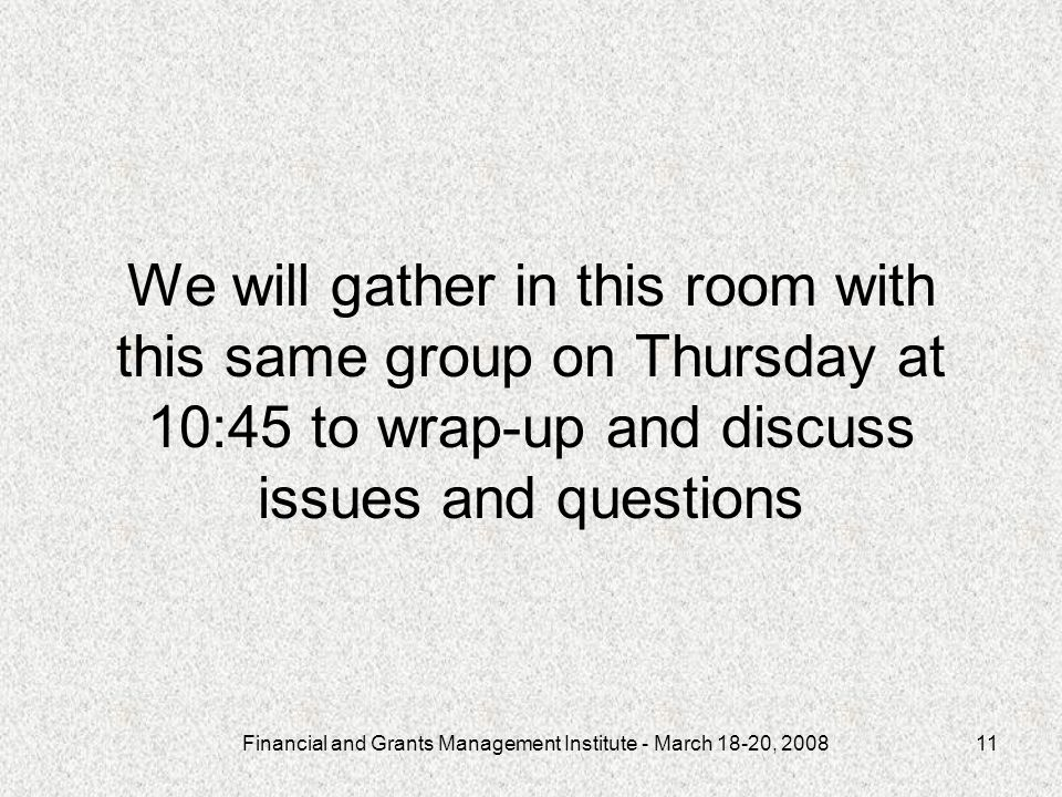 Financial and Grants Management Institute - March 18-20, We will gather in this room with this same group on Thursday at 10:45 to wrap-up and discuss issues and questions