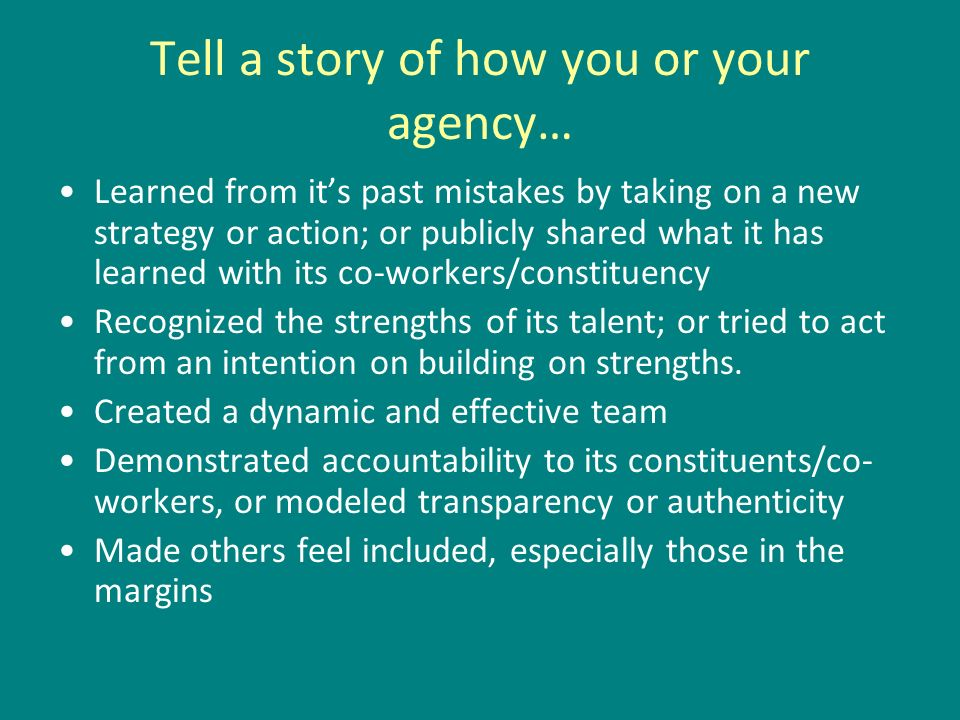 Tell a story of how you or your agency… Learned from its past mistakes by taking on a new strategy or action; or publicly shared what it has learned with its co-workers/constituency Recognized the strengths of its talent; or tried to act from an intention on building on strengths.