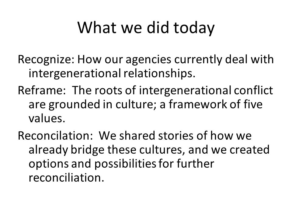 What we did today Recognize: How our agencies currently deal with intergenerational relationships.