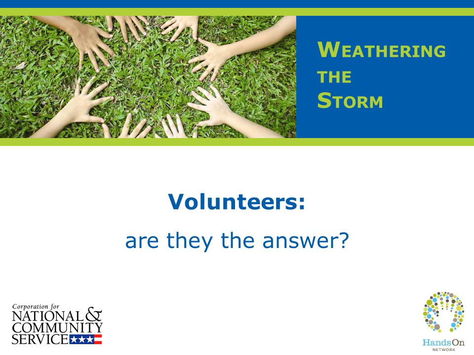 W EATHERING THE S TORM Volunteers: are they the answer