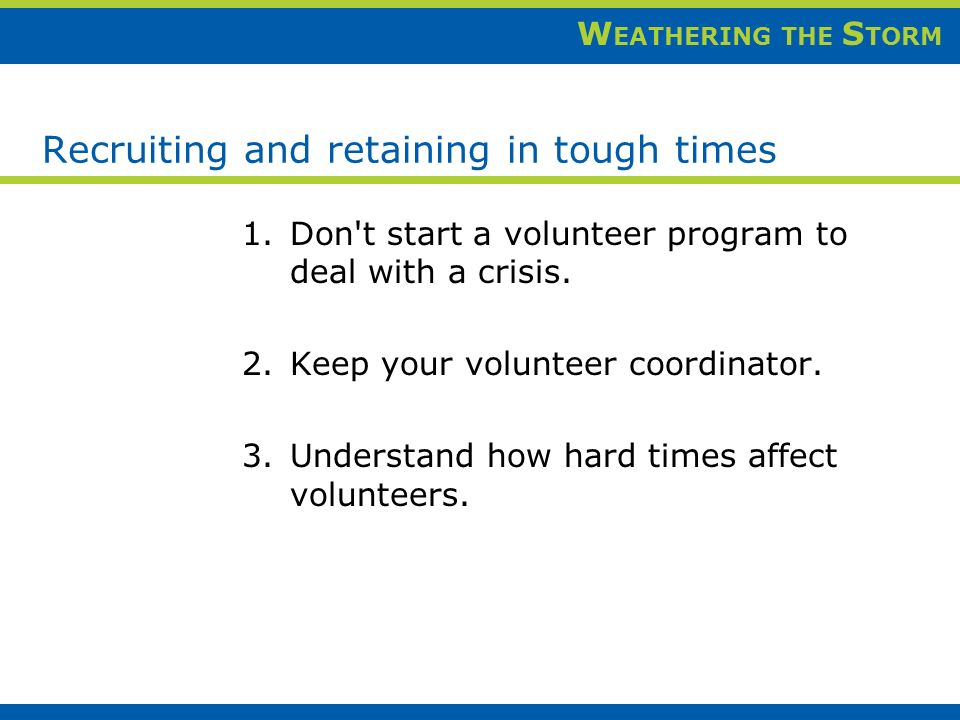 W EATHERING THE S TORM Recruiting and retaining in tough times 1.Don t start a volunteer program to deal with a crisis.