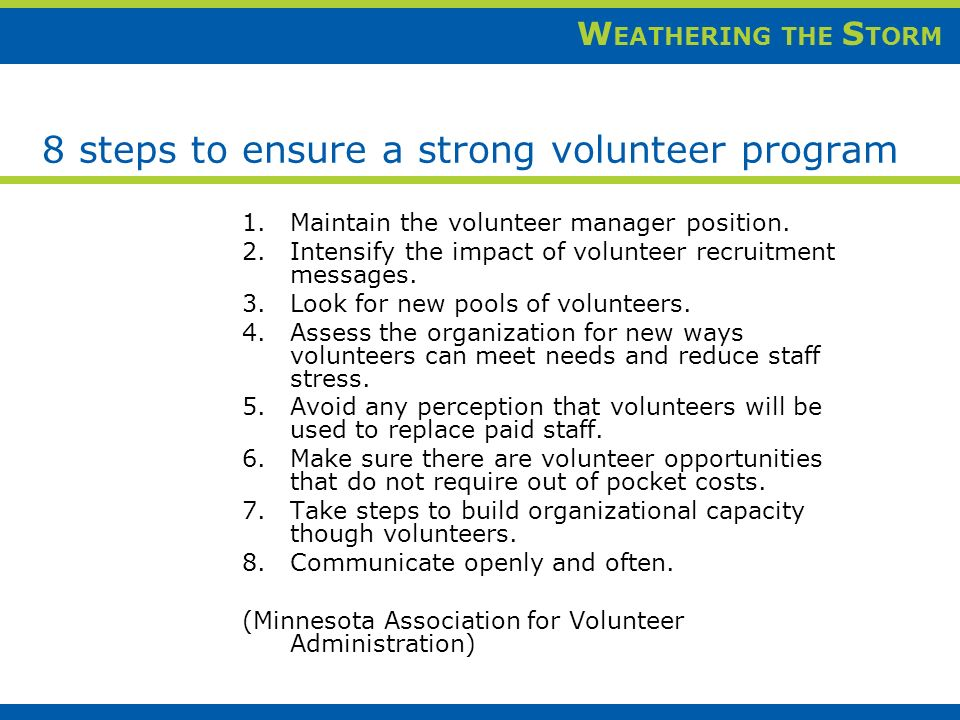 W EATHERING THE S TORM 8 steps to ensure a strong volunteer program 1.Maintain the volunteer manager position.