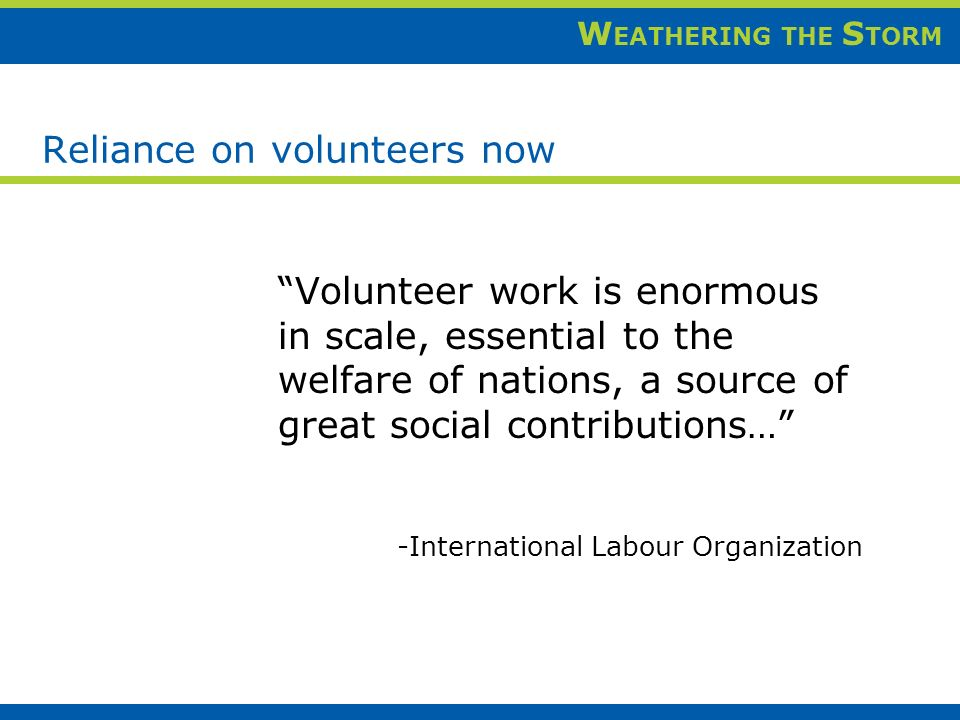 W EATHERING THE S TORM Reliance on volunteers now Volunteer work is enormous in scale, essential to the welfare of nations, a source of great social contributions… -International Labour Organization