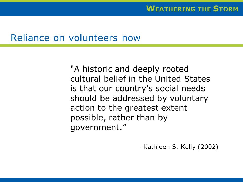 W EATHERING THE S TORM Reliance on volunteers now A historic and deeply rooted cultural belief in the United States is that our country s social needs should be addressed by voluntary action to the greatest extent possible, rather than by government.