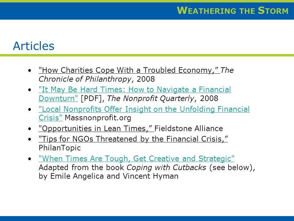 W EATHERING THE S TORM How Charities Cope With a Troubled Economy, The Chronicle of Philanthropy, 2008 It May Be Hard Times: How to Navigate a Financial Downturn [PDF], The Nonprofit Quarterly, 2008 It May Be Hard Times: How to Navigate a Financial Downturn Local Nonprofits Offer Insight on the Unfolding Financial Crisis Massnonprofit.org Local Nonprofits Offer Insight on the Unfolding Financial Crisis Opportunities in Lean Times, Fieldstone Alliance Tips for NGOs Threatened by the Financial Crisis, PhilanTopic When Times Are Tough, Get Creative and Strategic Adapted from the book Coping with Cutbacks (see below), by Emile Angelica and Vincent Hyman When Times Are Tough, Get Creative and Strategic Articles