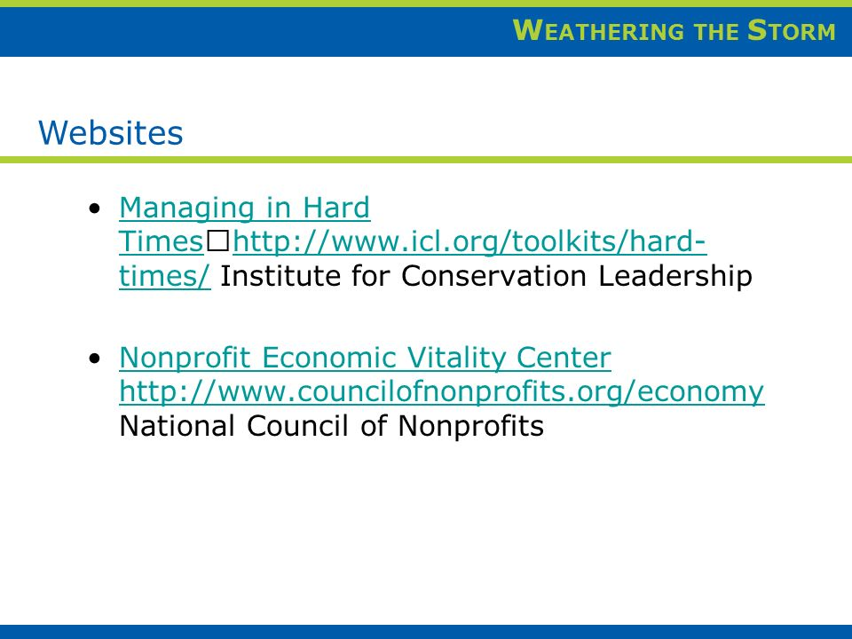 W EATHERING THE S TORM Managing in Hard Times http://www.icl.org/toolkits/hard- times/ Institute for Conservation LeadershipManaging in Hard Times http://www.icl.org/toolkits/hard- times/ Nonprofit Economic Vitality Center http://www.councilofnonprofits.org/economy National Council of NonprofitsNonprofit Economic Vitality Center http://www.councilofnonprofits.org/economy Websites