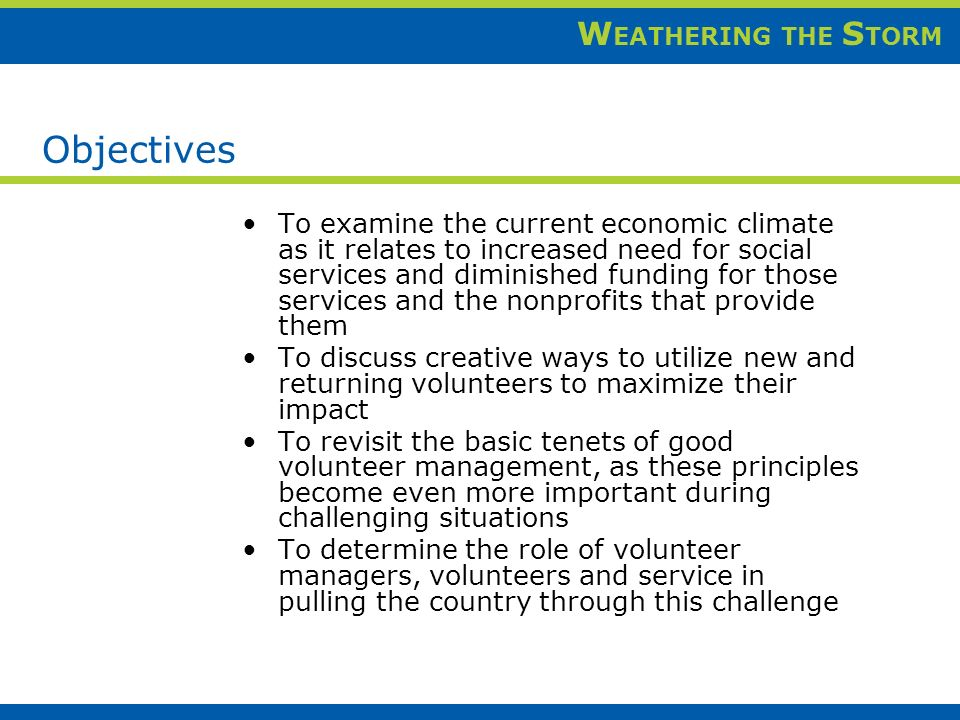 W EATHERING THE S TORM Objectives To examine the current economic climate as it relates to increased need for social services and diminished funding for those services and the nonprofits that provide them To discuss creative ways to utilize new and returning volunteers to maximize their impact To revisit the basic tenets of good volunteer management, as these principles become even more important during challenging situations To determine the role of volunteer managers, volunteers and service in pulling the country through this challenge