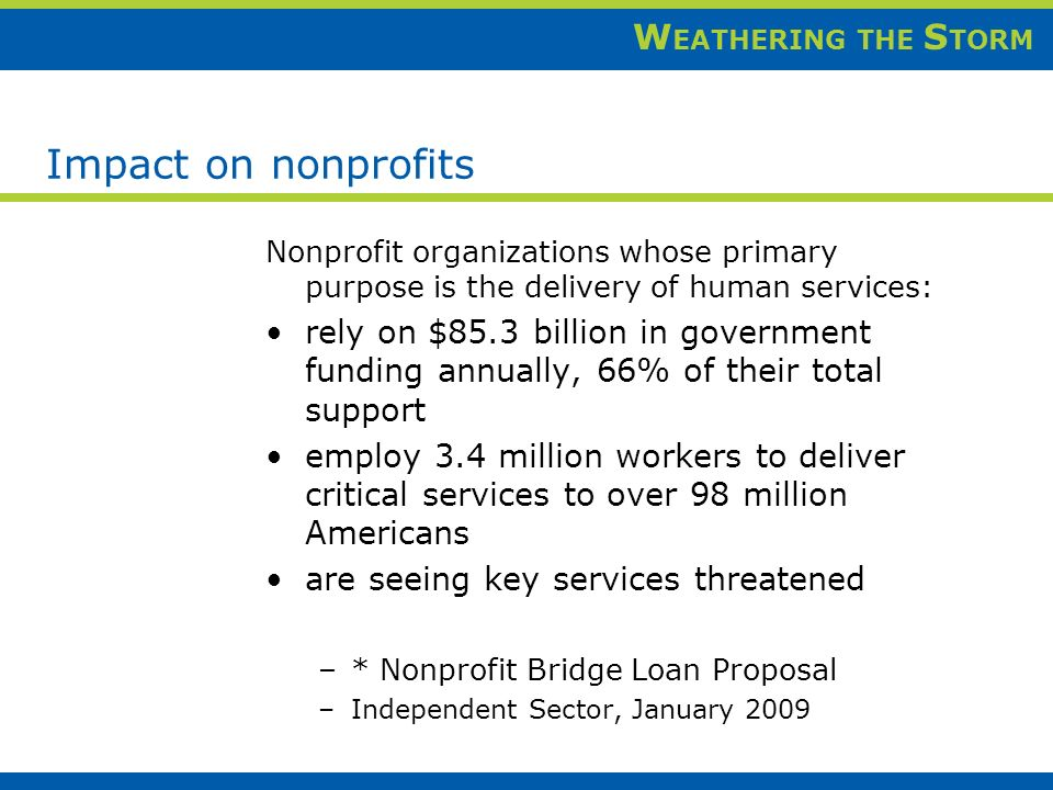 W EATHERING THE S TORM Impact on nonprofits Nonprofit organizations whose primary purpose is the delivery of human services: rely on $85.3 billion in government funding annually, 66% of their total support employ 3.4 million workers to deliver critical services to over 98 million Americans are seeing key services threatened –* Nonprofit Bridge Loan Proposal –Independent Sector, January 2009