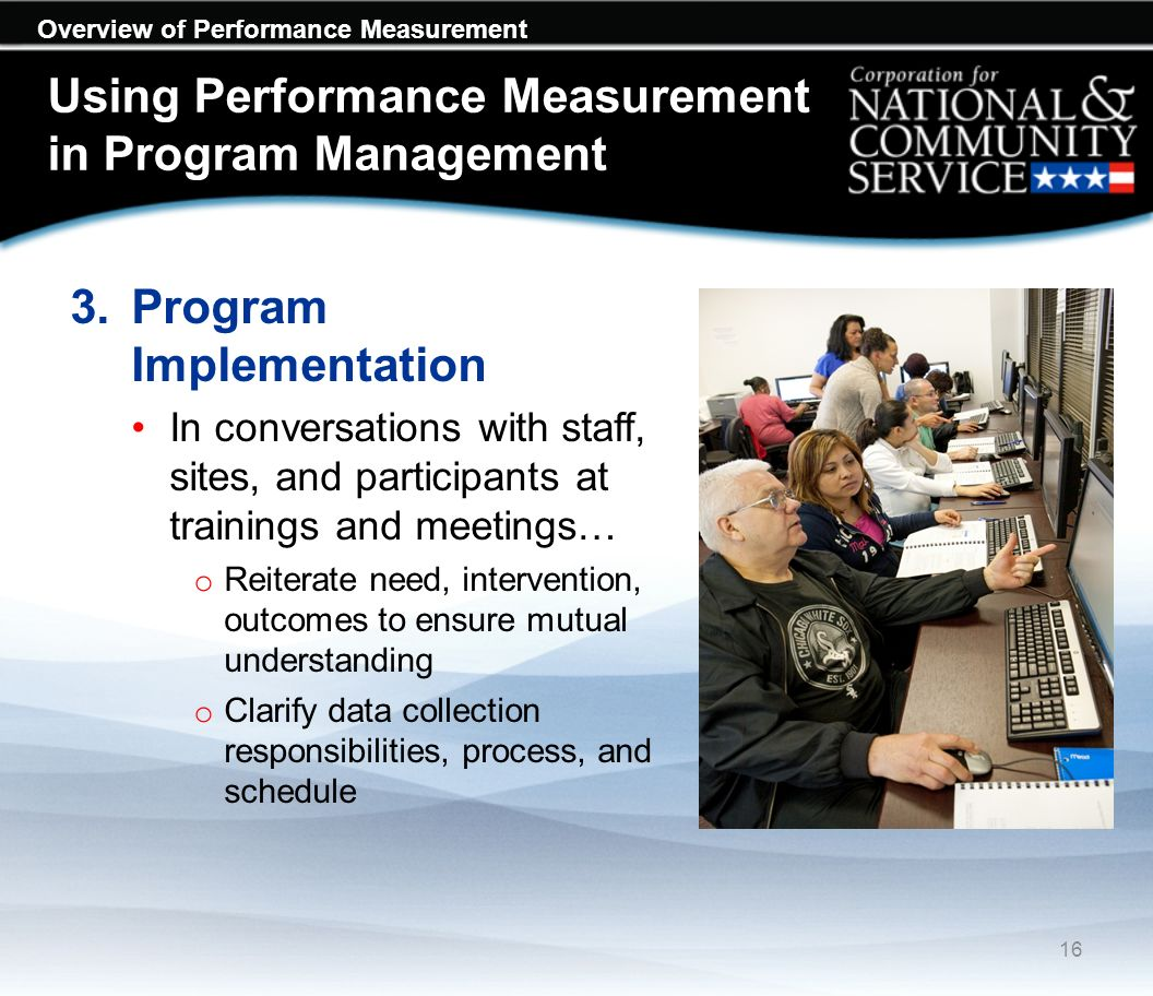 Overview of Performance Measurement Using Performance Measurement in Program Management 3.Program Implementation In conversations with staff, sites, and participants at trainings and meetings… o Reiterate need, intervention, outcomes to ensure mutual understanding o Clarify data collection responsibilities, process, and schedule 16