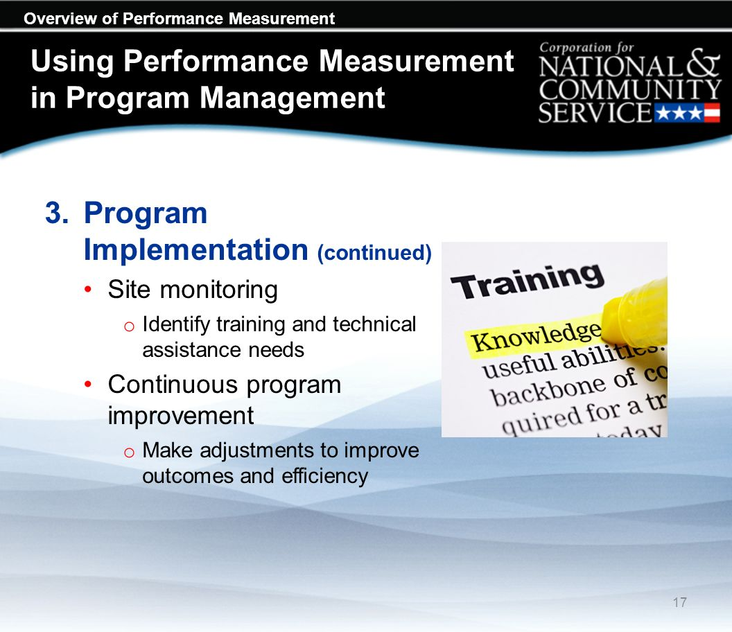 Overview of Performance Measurement Using Performance Measurement in Program Management 3.Program Implementation (continued) Site monitoring o Identify training and technical assistance needs Continuous program improvement o Make adjustments to improve outcomes and efficiency 17