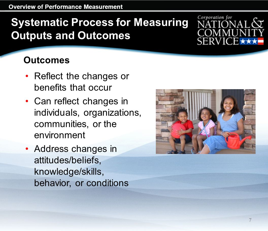 Overview of Performance Measurement Outcomes Reflect the changes or benefits that occur Can reflect changes in individuals, organizations, communities, or the environment Address changes in attitudes/beliefs, knowledge/skills, behavior, or conditions 7 Systematic Process for Measuring Outputs and Outcomes